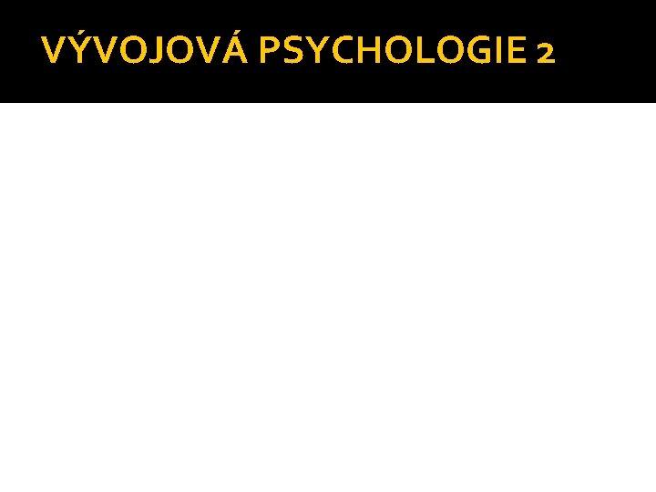 VVOJOV PSYCHOLOGIE 2 Periodizace lidskho vvoje dle Vgnerov