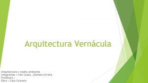 Arquitectura Verncula Arquitectura y medio ambiente Integrantes Ivn