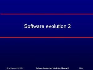 Software evolution 2 Ian Sommerville 2004 Software Engineering