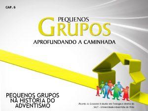 CAP 6 PEQUENOS GRUPOS NA HISTRIA DO ADVENTISMO
