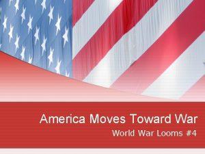 America Moves Toward War World War Looms 4