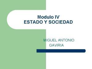 Modulo IV ESTADO Y SOCIEDAD MIGUEL ANTONIO GAVIRIA