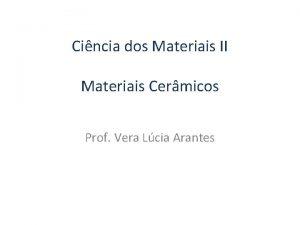 Cincia dos Materiais II Materiais Cermicos Prof Vera
