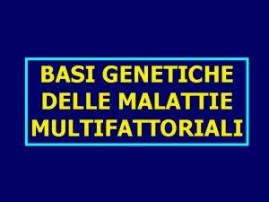 BASI GENETICHE DELLE MALATTIE MULTIFATTORIALI MALATTIE MULTIFATTORIALI Originano