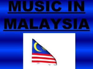MUSIC IN MALAYSIA MALAYSIAN MUSIC Music of Malaysia