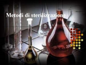 Metodi di sterilizzazione Introduzione I principali metodi di