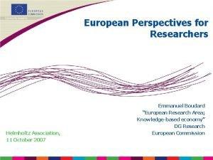 European Perspectives for Researchers Emmanuel Boudard European Research