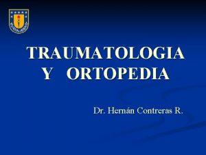 TRAUMATOLOGIA Y ORTOPEDIA Dr Hernn Contreras R FRACTURAS
