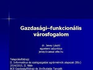 Gazdasgifunkcionlis vrosfogalom dr Jeney Lszl egyetemi adjunktus jeneycaesar
