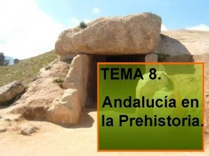 TEMA 8 Andaluca en la Prehistoria Andaluca en