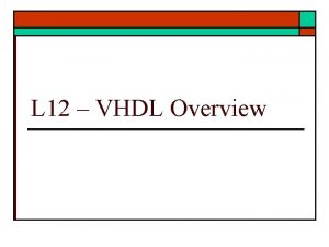 L 12 VHDL Overview VHDL Overview o HDL