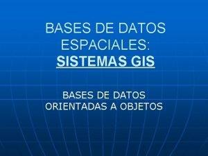 BASES DE DATOS ESPACIALES SISTEMAS GIS BASES DE