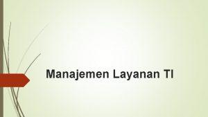 Manajemen Layanan TI PENGANTAR Manajemen Layanan TI atau
