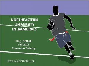 NORTHEASTERN UNIVERSITY INTRAMURALS Flag Football Fall 2012 Classroom