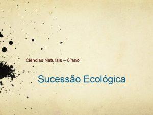 Cincias Naturais 8ano Sucesso Ecolgica Sucesso ecolgica Mudana