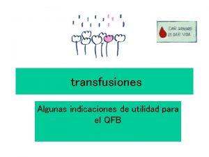 transfusiones Algunas indicaciones de utilidad para el QFB