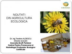 NOUTATI DIN AGRICULTURA ECOLOGICA Dr ing Teodora ALDESCU