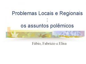 Problemas Locais e Regionais os assuntos polmicos Fbio