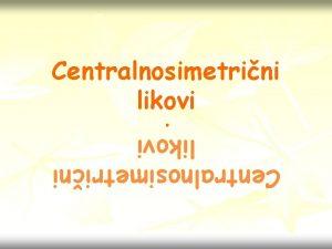 Centralnosimetrini likovi Centralnosimetrini likovi Ponovimo Za neki lik
