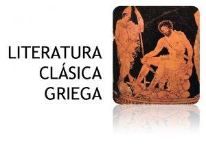 LITERATURA CLSICA GRIEGA Literatura Griega Comprende aquella escrita