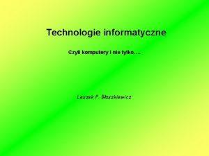 Technologie informatyczne Czyli komputery i nie tylko Leszek