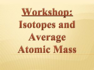 Workshop Isotopes and Average Atomic Mass A QUICK
