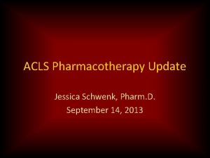 ACLS Pharmacotherapy Update Jessica Schwenk Pharm D September