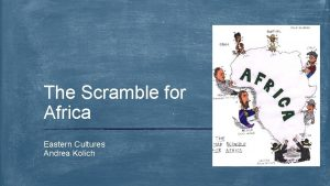 The Scramble for Africa Eastern Cultures Andrea Kolich