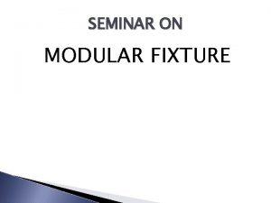 SEMINAR ON MODULAR FIXTURE MODULAR FIXTURE Introduction to