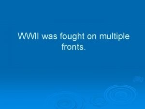 WWII was fought on multiple fronts Multiple Front