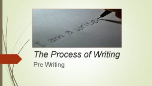 The Process of Writing Pre Writing The Process