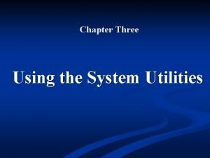 Chapter Three Using the System Utilities Objectives n