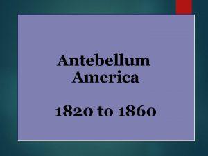 Antebellum America 1820 to 1860 The Age of