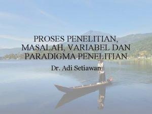 PROSES PENELITIAN MASALAH VARIABEL DAN PARADIGMA PENELITIAN Dr