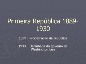 Primeira Repblica 18891930 1889 Proclamao da repblica 1930