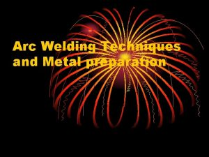 Arc Welding Techniques and Metal preparation Objectives Understand