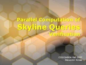 Parallel Computation of Skyline Queries Verification COSC 6490