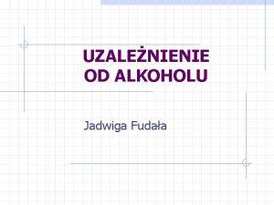 UZALENIENIE OD ALKOHOLU Jadwiga Fudaa OBJAWY UZALENIENIA Zesp