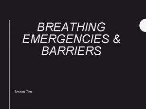 BREATHING EMERGENCIES BARRIERS Lesson Ten BREATHING EMERGENCIES Introduction