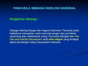 PANCASILA SEBAGAI IDEOLOGI NASIONAL Pengertian Ideologi Sebagai ideologi