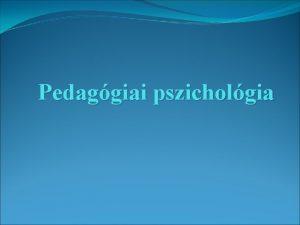 Pedaggiai pszicholgia A pedaggiai pszicholgia fogalma Az iskolban
