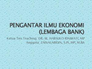 PENGANTAR ILMU EKONOMI LEMBAGA BANK Ketua Tim Teaching