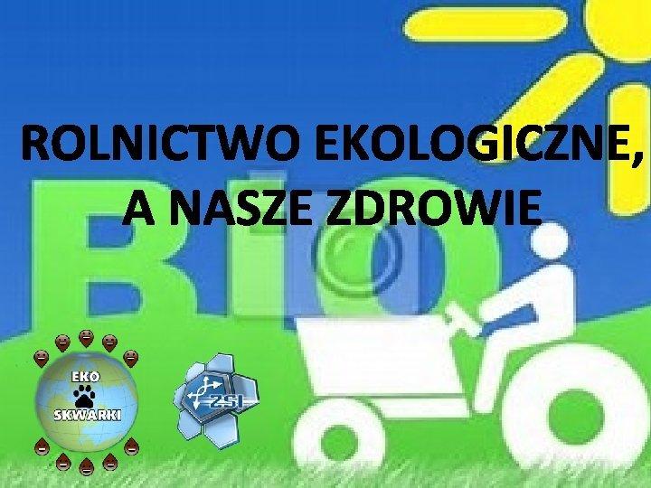 ROLNICTWO EKOLOGICZNE A NASZE ZDROWIE Rolnictwo ekologiczne to