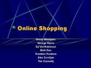 Online Shopping Group Members George Harris DaVid Robinson