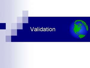 Validation What is Validation Validation is a process