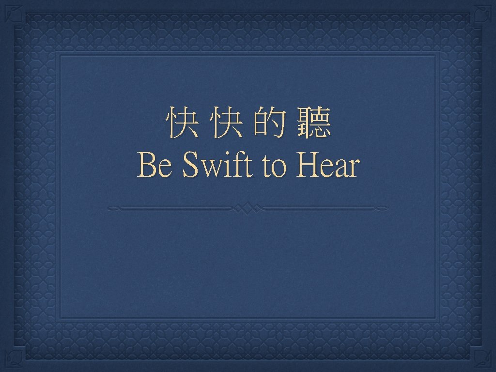 Be Swift to Hear Listen Quietly Come listen