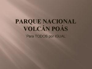 PARQUE NACIONAL VOLCN POS Para TODOS por IGUAL