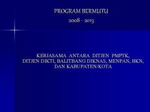 PROGRAM BERMUTU 2008 2013 KERJASAMA ANTARA DITJEN PMPTK