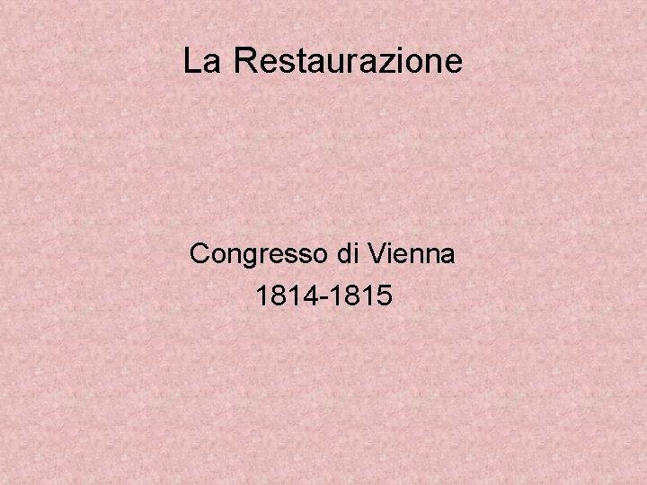 La Restaurazione Congresso di Vienna 1814 1815 Periodo