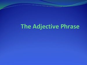 The Adjective Phrase Follow these directions Get out